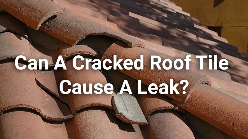 Can A Cracked Roof Tile Cause A Leak – What No One Talks About